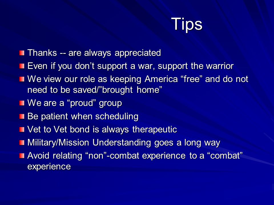 Tips Tips Thanks -- are always appreciated Even if you don't support a war, support the warrior We view our role as keeping America free and do not need to be saved/ brought home We are a proud group Be patient when scheduling Vet to Vet bond is always therapeutic Military/Mission Understanding goes a long way Avoid relating non -combat experience to a combat experience