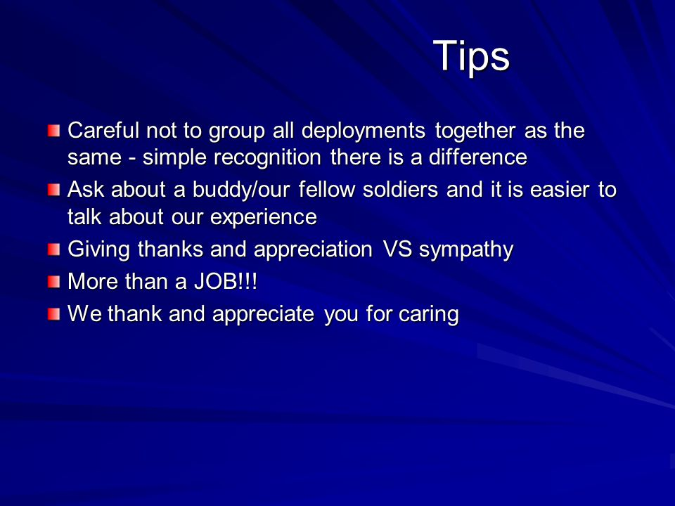 Tips Tips Careful not to group all deployments together as the same - simple recognition there is a difference Ask about a buddy/our fellow soldiers and it is easier to talk about our experience Giving thanks and appreciation VS sympathy More than a JOB!!.