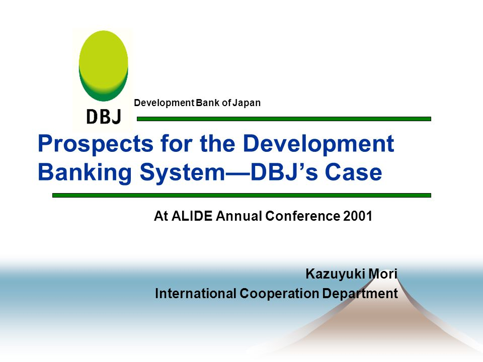 1 Table of Contents s Consensus Views on DFI Management s Establishment of DBJ— Integration of JDB and NEF s Government Reform— Background of the Integration s Main Objectives and Function of DBJ s Loan and Investment Budget for FY 2001 s Changes in Major Areas of DBJ Loans s Financial Sector Reform— Background of New Management s Financial Institutions in Japan s Policy-based Financial Institutions in Japan s Former FILP System s Current FILP System s DBJ's New Management s Ensuring Operational Transparency and Accountability s Maintenance of Financial Soundness s Strengthening the Knowledge Bank Function s Appropriate Action on Policy Issues
