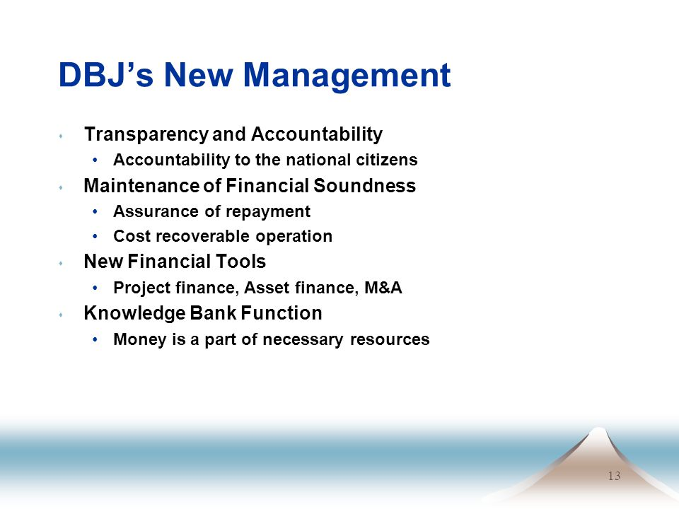 13 DBJ's New Management s Transparency and Accountability Accountability to the national citizens s Maintenance of Financial Soundness Assurance of repayment Cost recoverable operation s New Financial Tools Project finance, Asset finance, M&A s Knowledge Bank Function Money is a part of necessary resources