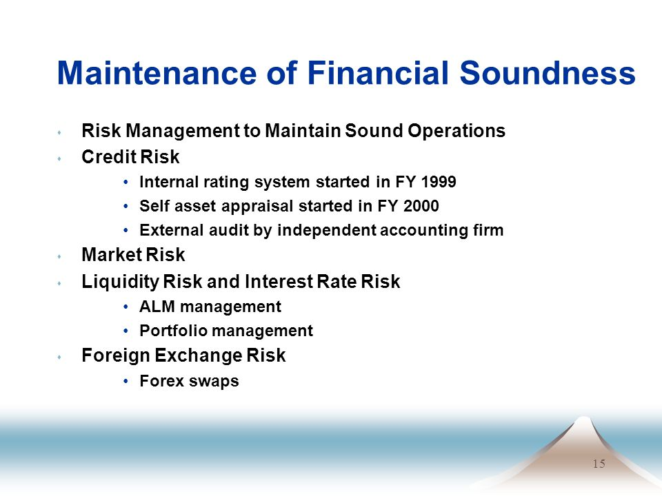 15 Maintenance of Financial Soundness s Risk Management to Maintain Sound Operations s Credit Risk Internal rating system started in FY 1999 Self asset appraisal started in FY 2000 External audit by independent accounting firm s Market Risk s Liquidity Risk and Interest Rate Risk ALM management Portfolio management s Foreign Exchange Risk Forex swaps