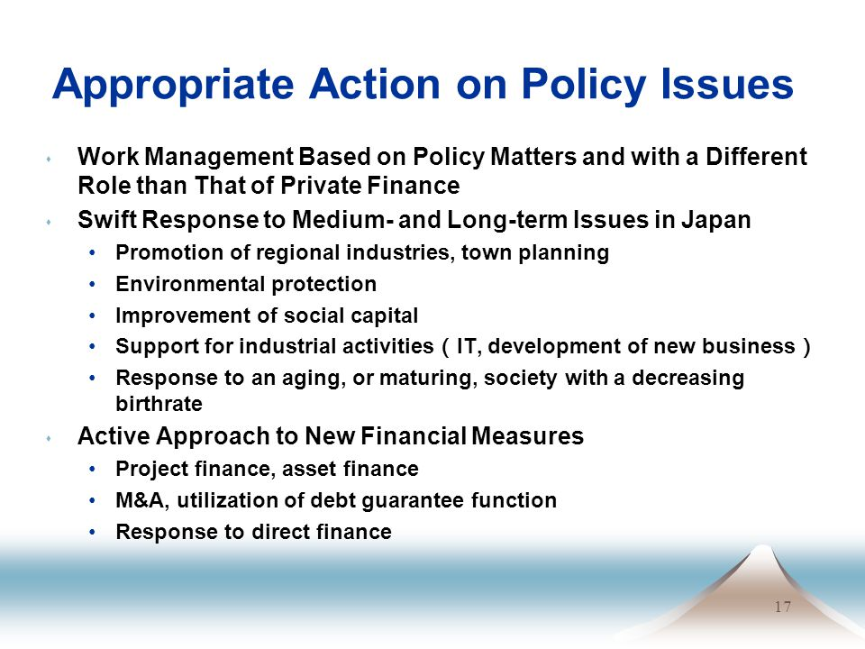 17 Appropriate Action on Policy Issues s Work Management Based on Policy Matters and with a Different Role than That of Private Finance s Swift Response to Medium- and Long-term Issues in Japan Promotion of regional industries, town planning Environmental protection Improvement of social capital Support for industrial activities ( IT, development of new business ) Response to an aging, or maturing, society with a decreasing birthrate s Active Approach to New Financial Measures Project finance, asset finance M&A, utilization of debt guarantee function Response to direct finance