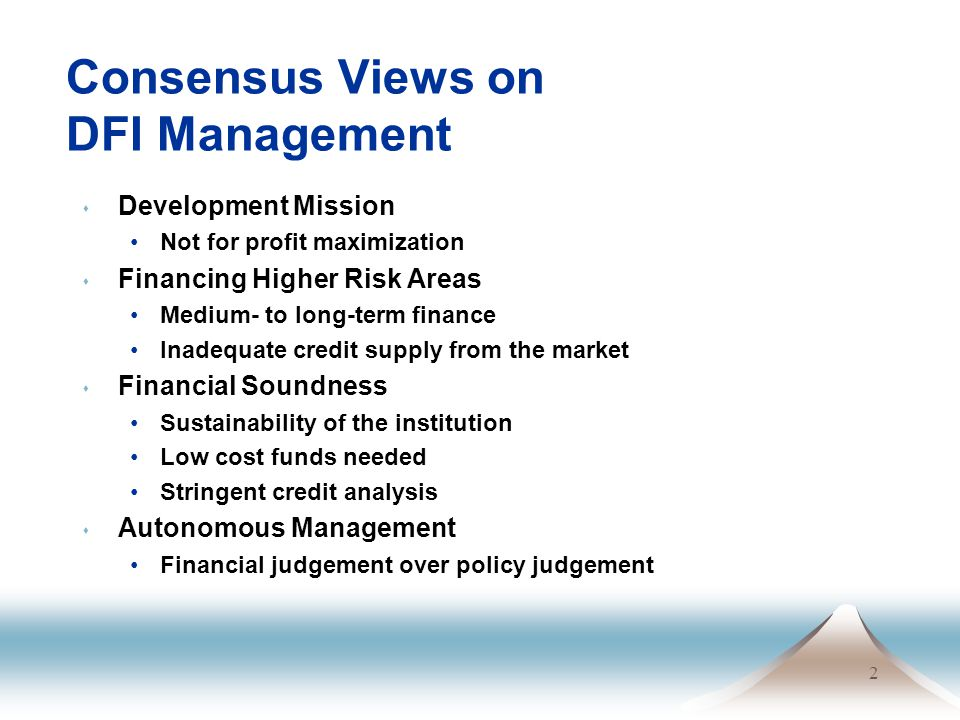 2 Consensus Views on DFI Management s Development Mission Not for profit maximization s Financing Higher Risk Areas Medium- to long-term finance Inadequate credit supply from the market s Financial Soundness Sustainability of the institution Low cost funds needed Stringent credit analysis s Autonomous Management Financial judgement over policy judgement