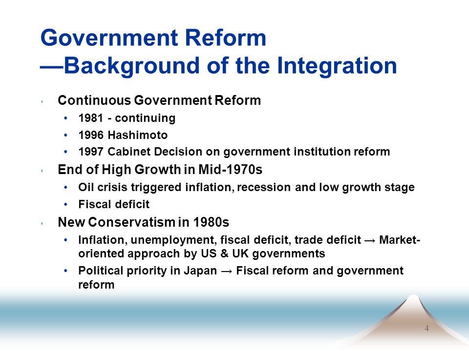 4 Government Reform —Background of the Integration s Continuous Government Reform 1981 - continuing 1996 Hashimoto 1997 Cabinet Decision on government institution reform s End of High Growth in Mid-1970s Oil crisis triggered inflation, recession and low growth stage Fiscal deficit s New Conservatism in 1980s Inflation, unemployment, fiscal deficit, trade deficit → Market- oriented approach by US & UK governments Political priority in Japan → Fiscal reform and government reform
