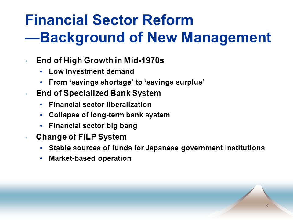 8 Financial Sector Reform —Background of New Management s End of High Growth in Mid-1970s Low investment demand From 'savings shortage' to 'savings surplus' s End of Specialized Bank System Financial sector liberalization Collapse of long-term bank system Financial sector big bang s Change of FILP System Stable sources of funds for Japanese government institutions Market-based operation