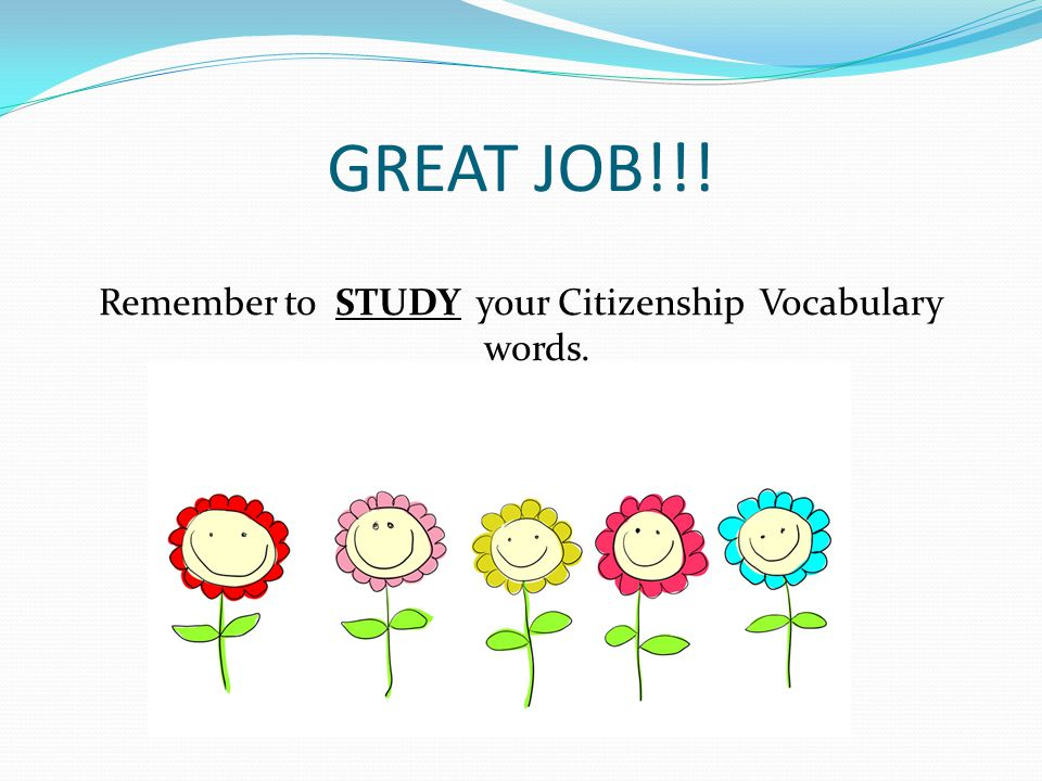 GREAT JOB!!! Remember to STUDY your Citizenship Vocabulary words.
