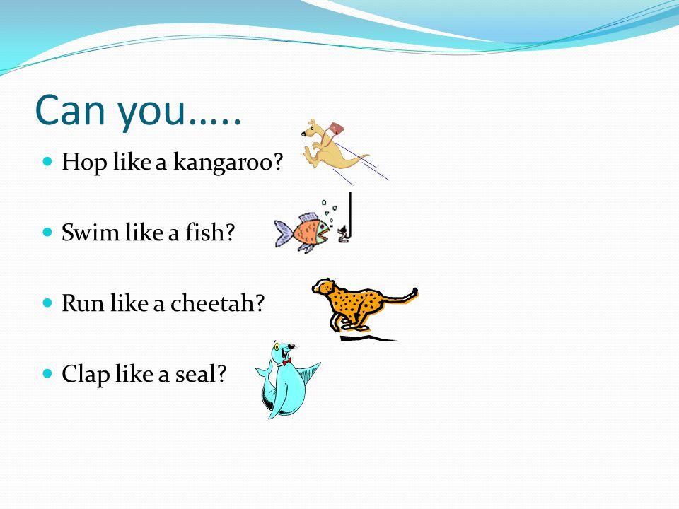 Can you….. Hop like a kangaroo Swim like a fish Run like a cheetah Clap like a seal