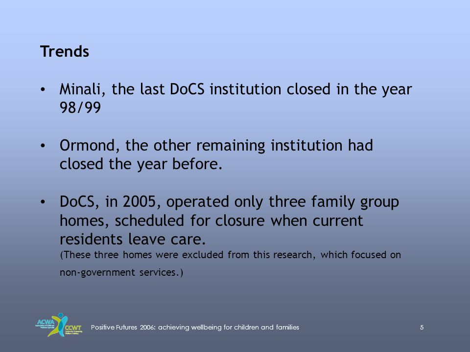 Positive Futures 2006: achieving wellbeing for children and families5 Trends Minali, the last DoCS institution closed in the year 98/99 Ormond, the ot