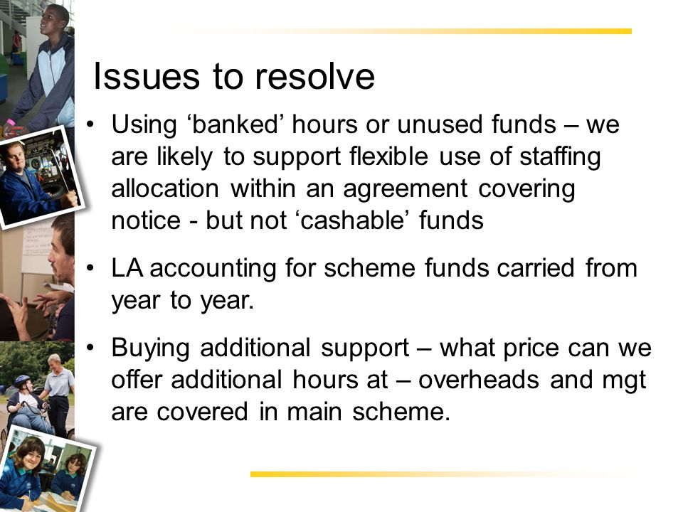 Issues to resolve Using 'banked' hours or unused funds – we are likely to support flexible use of staffing allocation within an agreement covering notice - but not 'cashable' funds LA accounting for scheme funds carried from year to year.