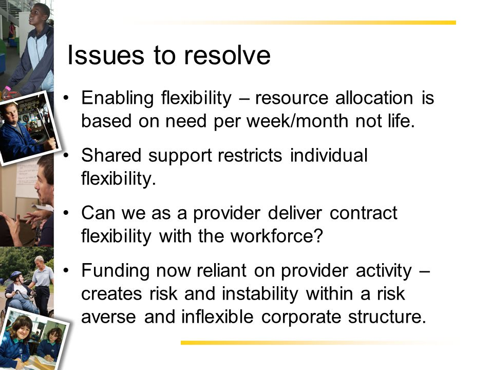 Enabling flexibility – resource allocation is based on need per week/month not life.