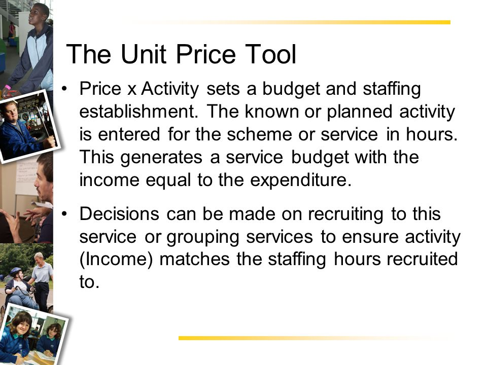 The Unit Price Tool Price x Activity sets a budget and staffing establishment.