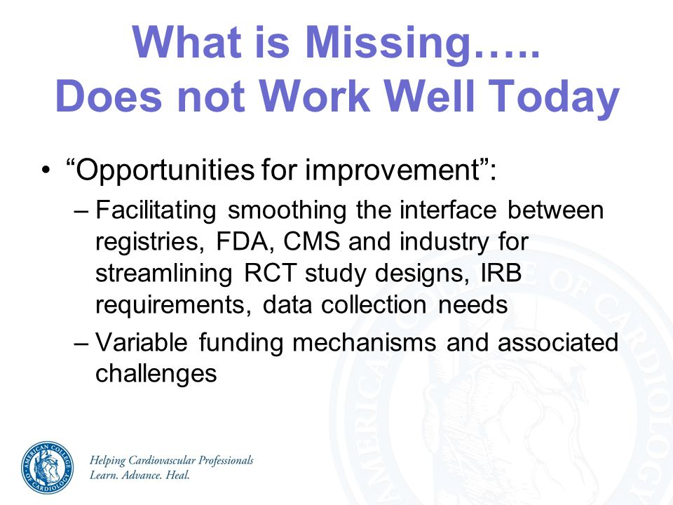 """What is Missing….. Does not Work Well Today """"Opportunities for improvement"""": –Facilitating smoothing the interface between registries, FDA, CMS and in"""