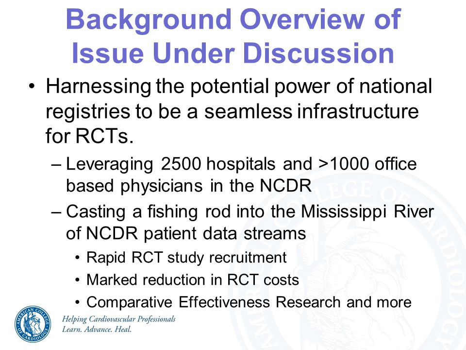 Background Overview of Issue Under Discussion Harnessing the potential power of national registries to be a seamless infrastructure for RCTs. –Leverag