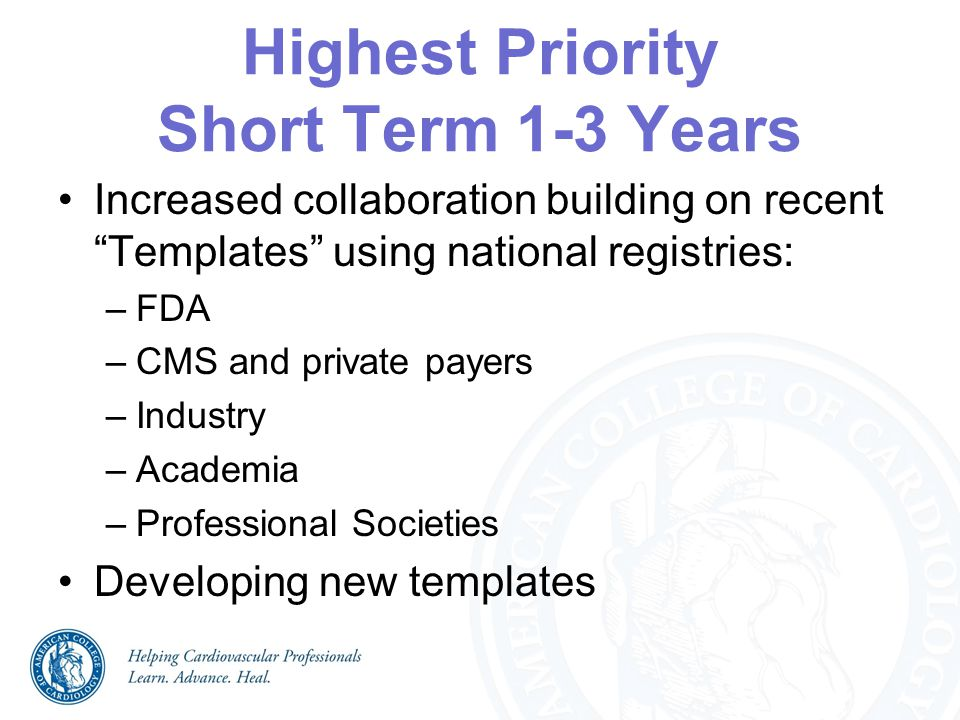 """Highest Priority Short Term 1-3 Years Increased collaboration building on recent """"Templates"""" using national registries: –FDA –CMS and private payers –"""