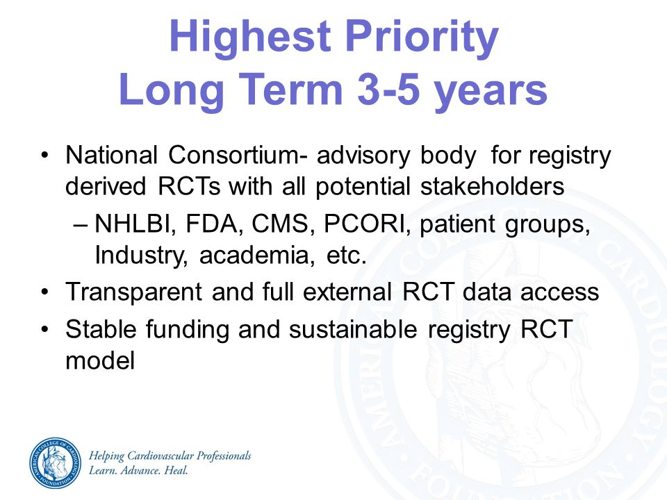 Highest Priority Long Term 3-5 years National Consortium- advisory body for registry derived RCTs with all potential stakeholders –NHLBI, FDA, CMS, PCORI, patient groups, Industry, academia, etc.