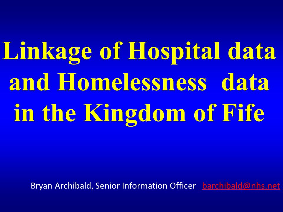 Linkage of Hospital data and Homelessness data in the Kingdom of Fife Bryan Archibald, Senior Information Officer barchibald@nhs.netbarchibald@nhs.net Bryan Archibald barchibald@nhs.net