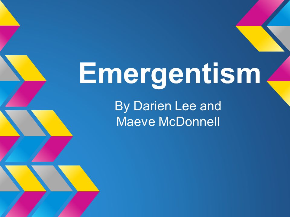 Emergentism By Darien Lee and Maeve McDonnell