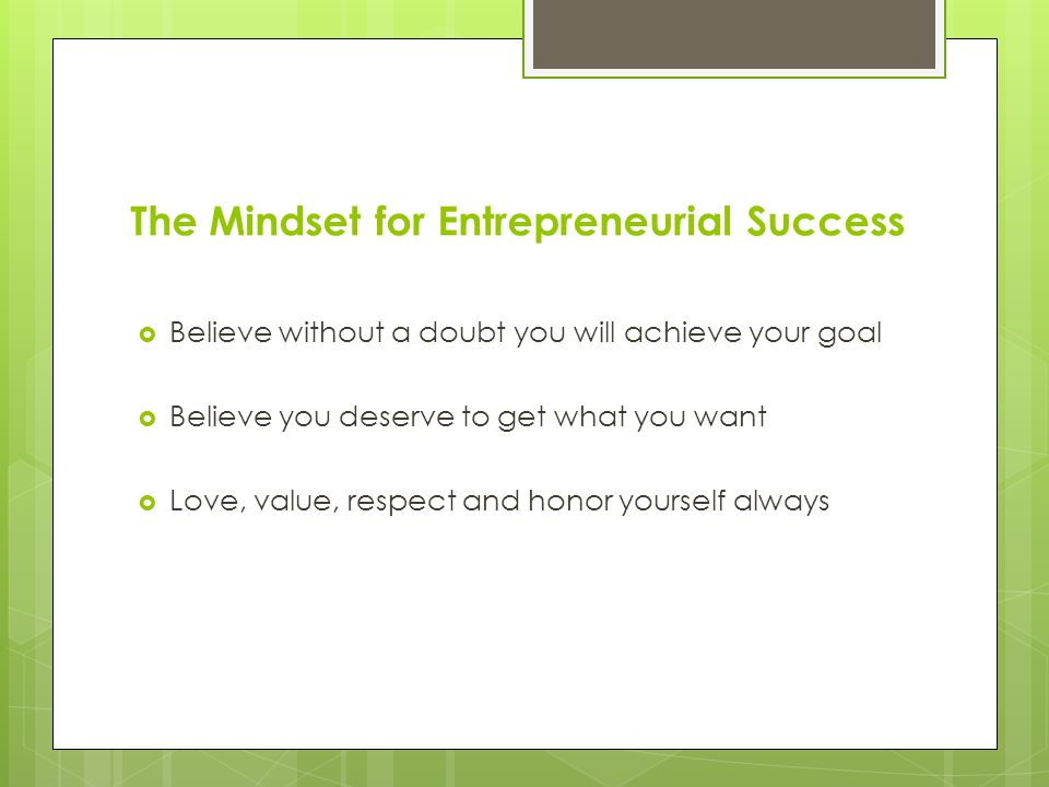 The Mindset for Entrepreneurial Success  Get excited about the goal  Recite positive affirmations throughout the day  Today is the beginning of my amazing fortune.