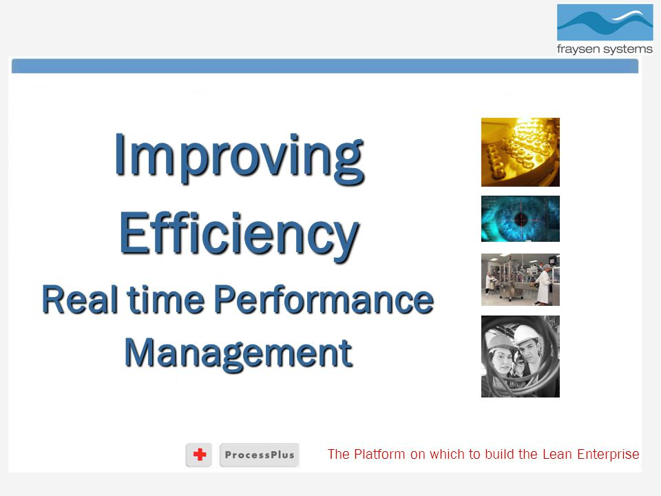 The Platform on which to build the Lean Enterprise Improving Efficiency Real time Performance Management