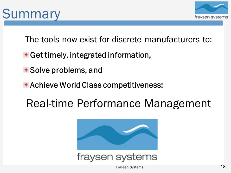 Fraysen Systems 18 Summary The tools now exist for discrete manufacturers to: Get timely, integrated information, Solve problems, and Achieve World Class competitiveness: Real-time Performance Management