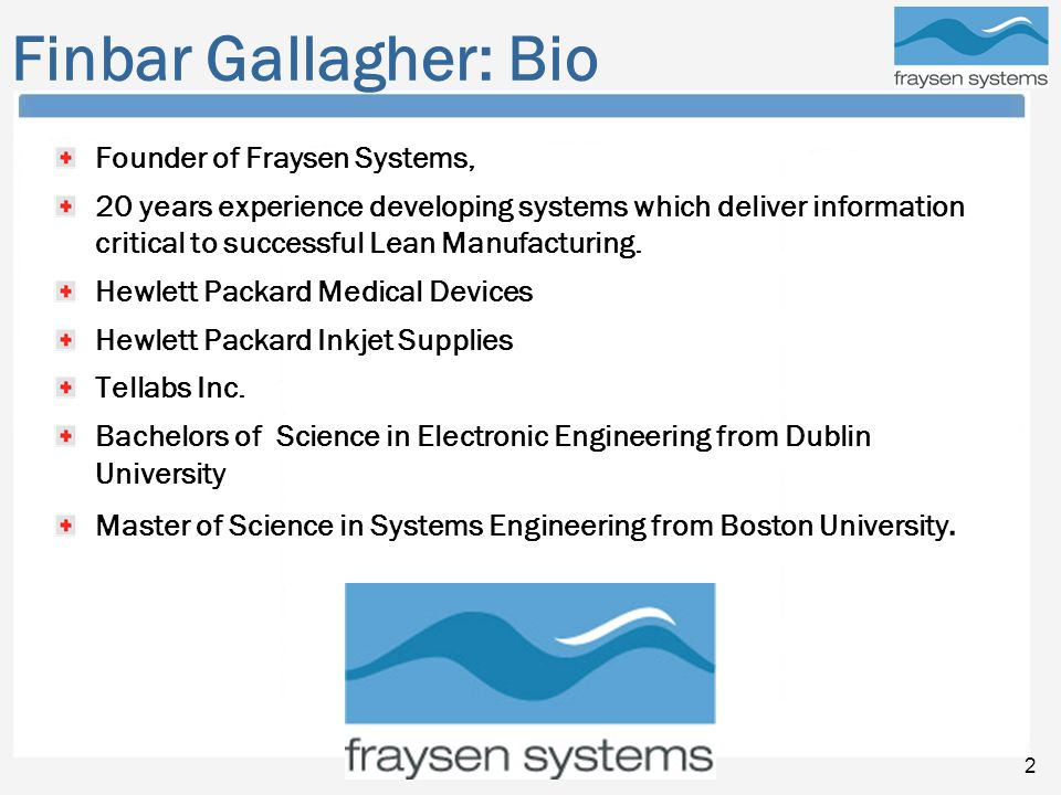 Fraysen Systems 2 Finbar Gallagher: Bio Founder of Fraysen Systems, 20 years experience developing systems which deliver information critical to successful Lean Manufacturing.