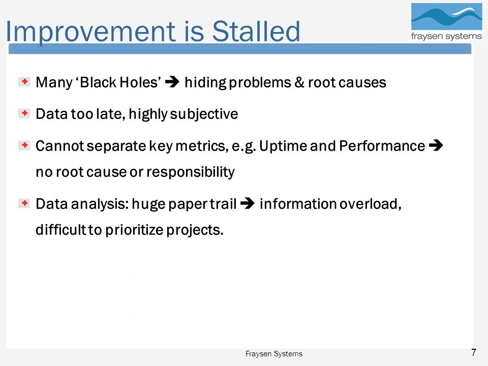 Fraysen Systems 7 Improvement is Stalled Many 'Black Holes'  hiding problems & root causes Data too late, highly subjective Cannot separate key metrics, e.g.