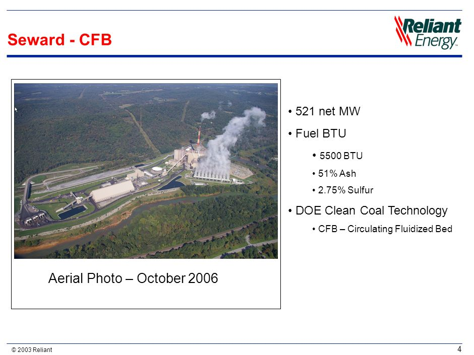 © 2003 Reliant 4 Seward - CFB Aerial Photo – October 2006 521 net MW Fuel BTU 5500 BTU 51% Ash 2.75% Sulfur DOE Clean Coal Technology CFB – Circulatin