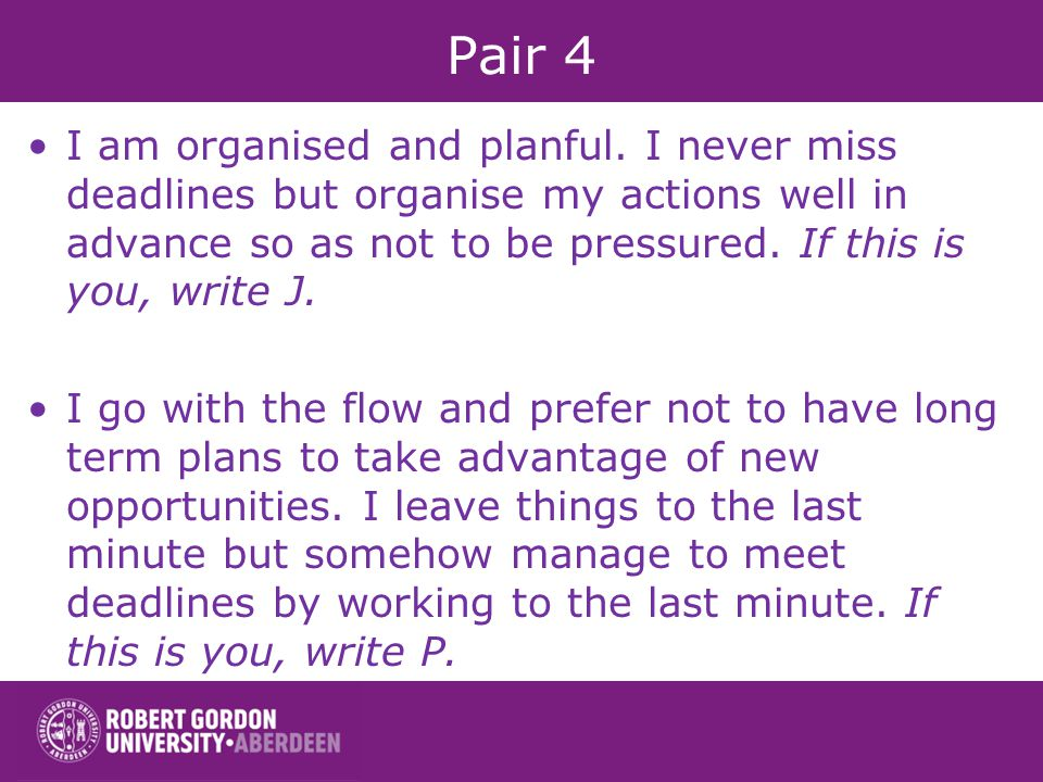Pair 4 I am organised and planful. I never miss deadlines but organise my actions well in advance so as not to be pressured. If this is you, write J.
