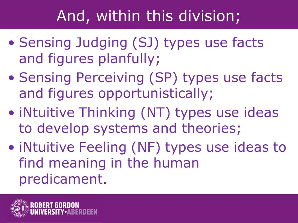 And, within this division; Sensing Judging (SJ) types use facts and figures planfully; Sensing Perceiving (SP) types use facts and figures opportunist