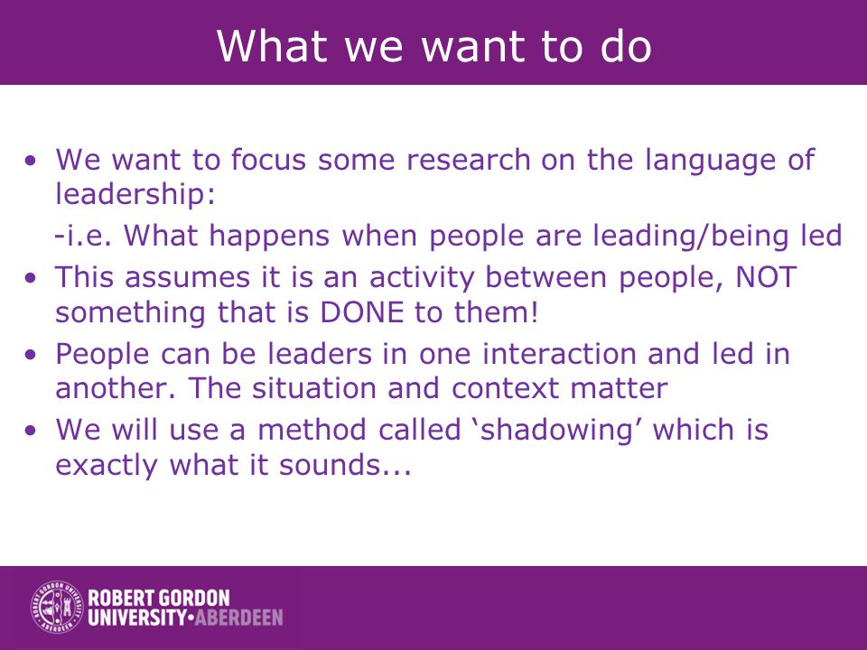 What we want to do We want to focus some research on the language of leadership: -i.e. What happens when people are leading/being led This assumes it