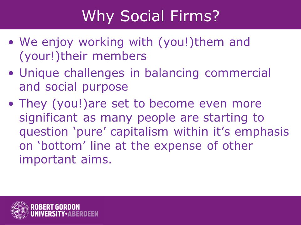Why Social Firms? We enjoy working with (you!)them and (your!)their members Unique challenges in balancing commercial and social purpose They (you!)ar