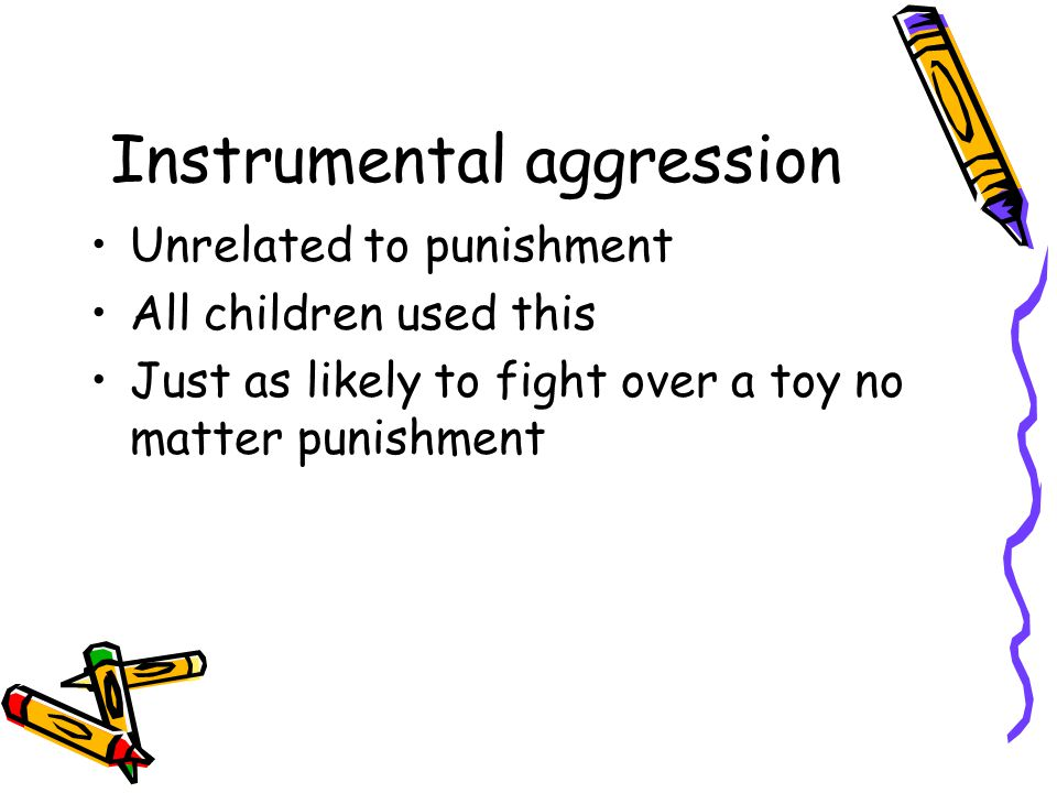 Instrumental aggression Unrelated to punishment All children used this Just as likely to fight over a toy no matter punishment
