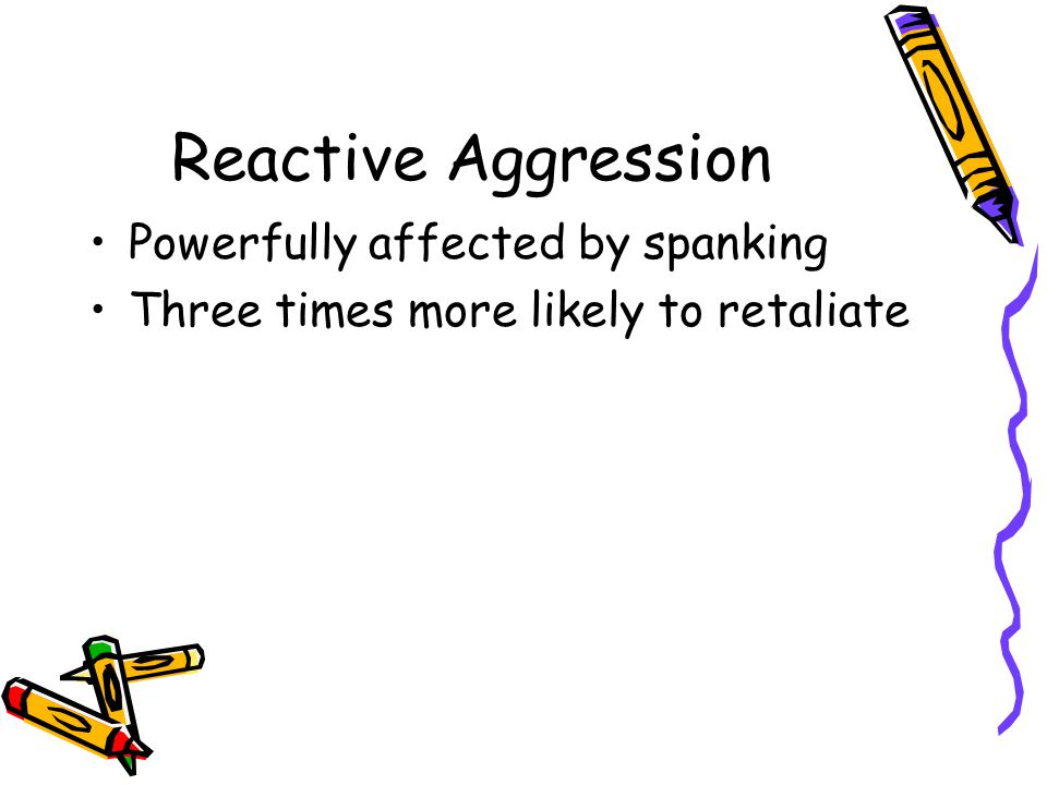 Reactive Aggression Powerfully affected by spanking Three times more likely to retaliate