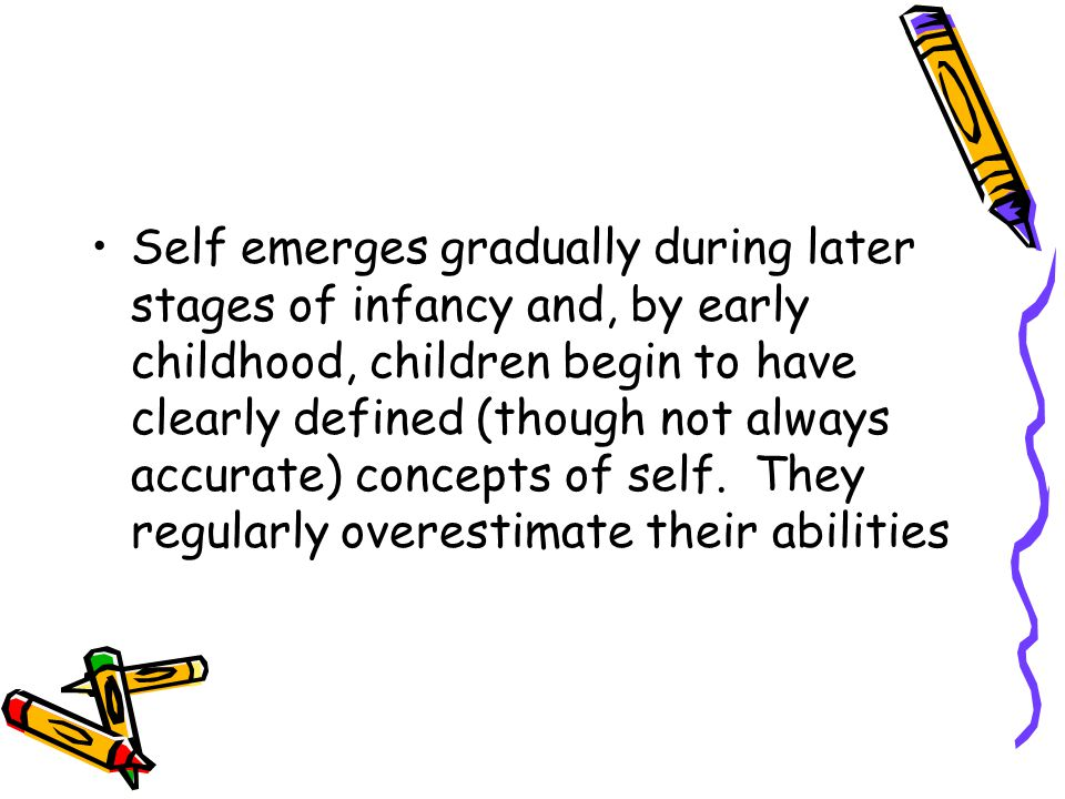 Self emerges gradually during later stages of infancy and, by early childhood, children begin to have clearly defined (though not always accurate) concepts of self.