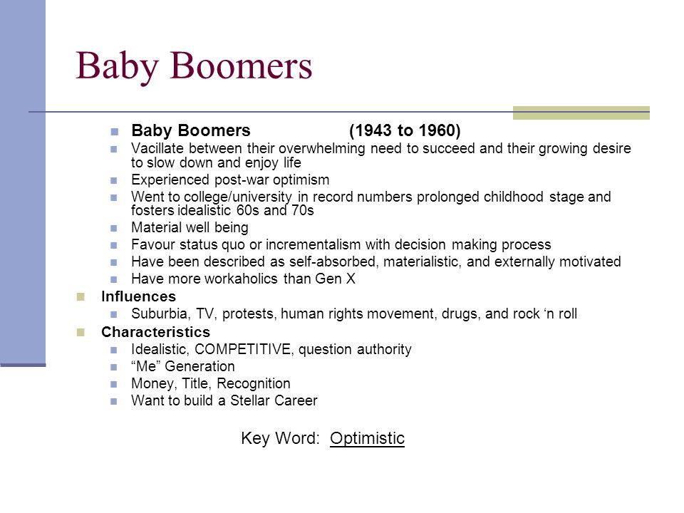 Baby Boomers Baby Boomers (1943 to 1960) Vacillate between their overwhelming need to succeed and their growing desire to slow down and enjoy life Exp