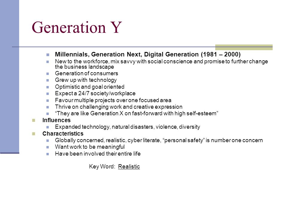 Generation Y Millennials, Generation Next, Digital Generation (1981 – 2000) New to the workforce, mix savvy with social conscience and promise to furt