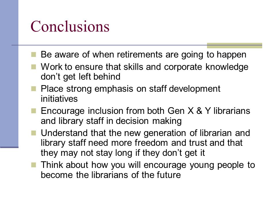 Conclusions Be aware of when retirements are going to happen Work to ensure that skills and corporate knowledge don't get left behind Place strong emp