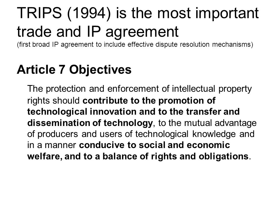 TRIPS (1994) is the most important trade and IP agreement (first broad IP agreement to include effective dispute resolution mechanisms) Article 7 Obje