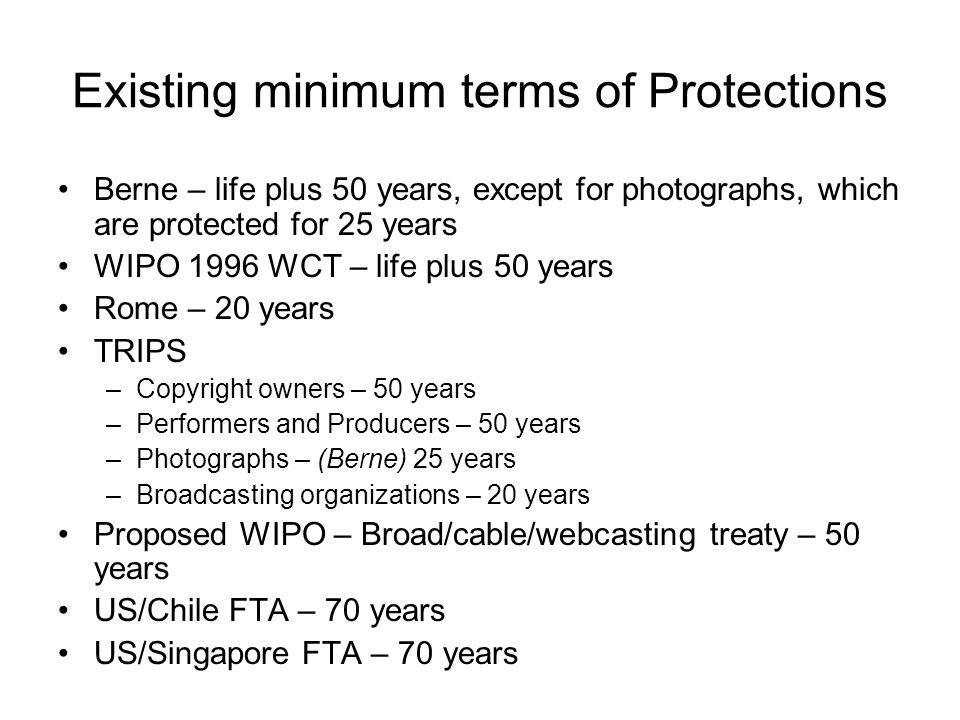 Existing minimum terms of Protections Berne – life plus 50 years, except for photographs, which are protected for 25 years WIPO 1996 WCT – life plus 5
