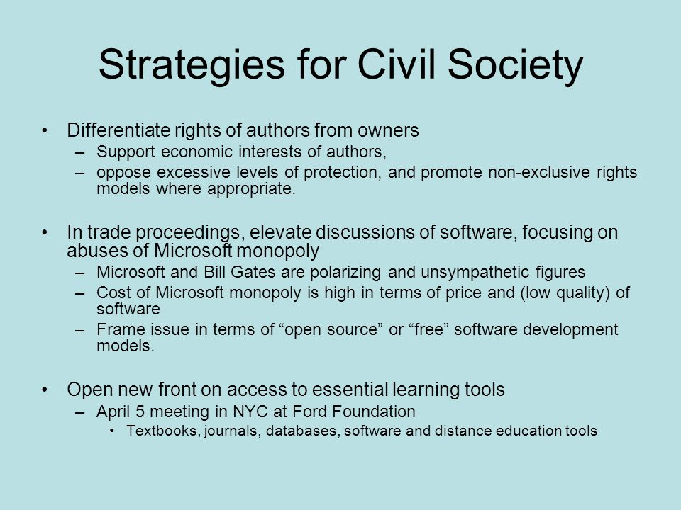 Strategies for Civil Society Differentiate rights of authors from owners –Support economic interests of authors, –oppose excessive levels of protectio