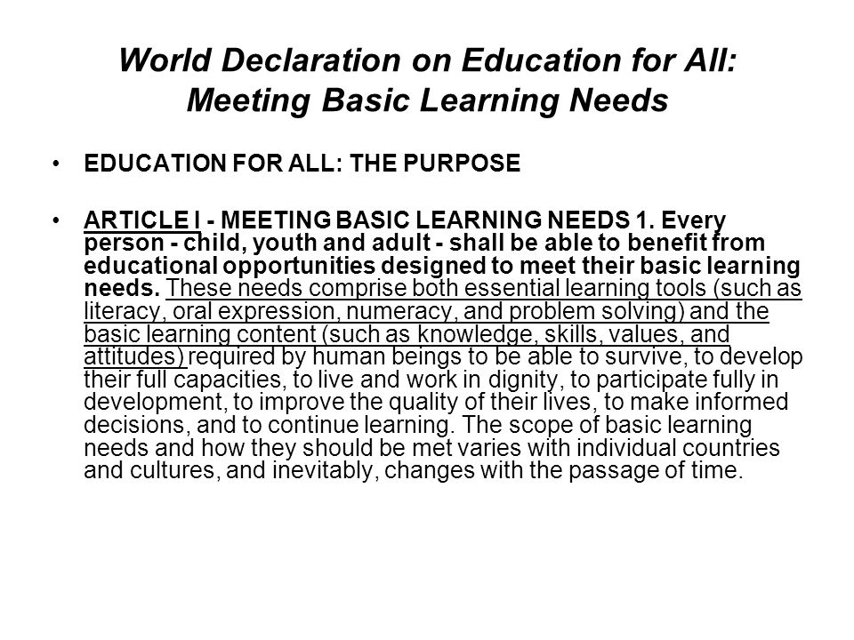 World Declaration on Education for All: Meeting Basic Learning Needs EDUCATION FOR ALL: THE PURPOSE ARTICLE I - MEETING BASIC LEARNING NEEDS 1. Every