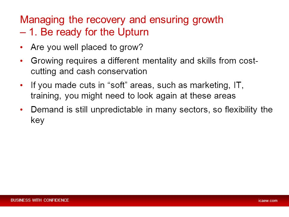 BUSINESS WITH CONFIDENCE icaew.com Managing the recovery and ensuring growth – 1. Be ready for the Upturn Are you well placed to grow? Growing require