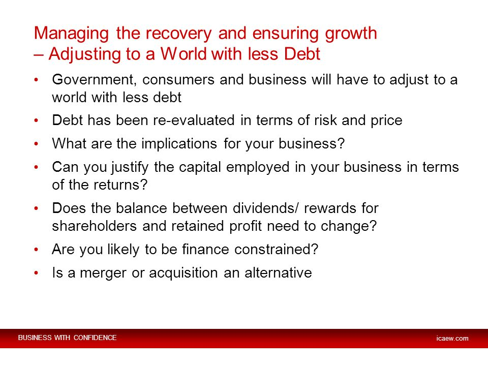 BUSINESS WITH CONFIDENCE icaew.com Managing the recovery and ensuring growth – Adjusting to a World with less Debt Government, consumers and business will have to adjust to a world with less debt Debt has been re-evaluated in terms of risk and price What are the implications for your business.