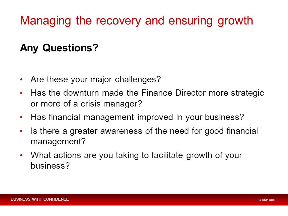 BUSINESS WITH CONFIDENCE icaew.com Managing the recovery and ensuring growth Any Questions.