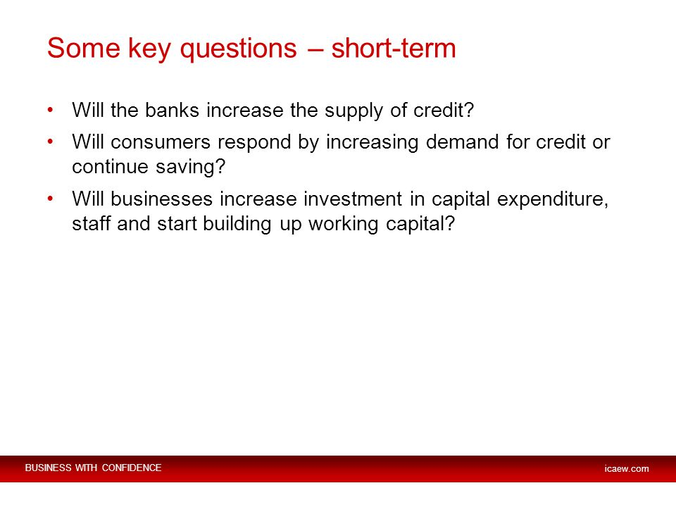 BUSINESS WITH CONFIDENCE icaew.com Some key questions – short-term Will the banks increase the supply of credit? Will consumers respond by increasing