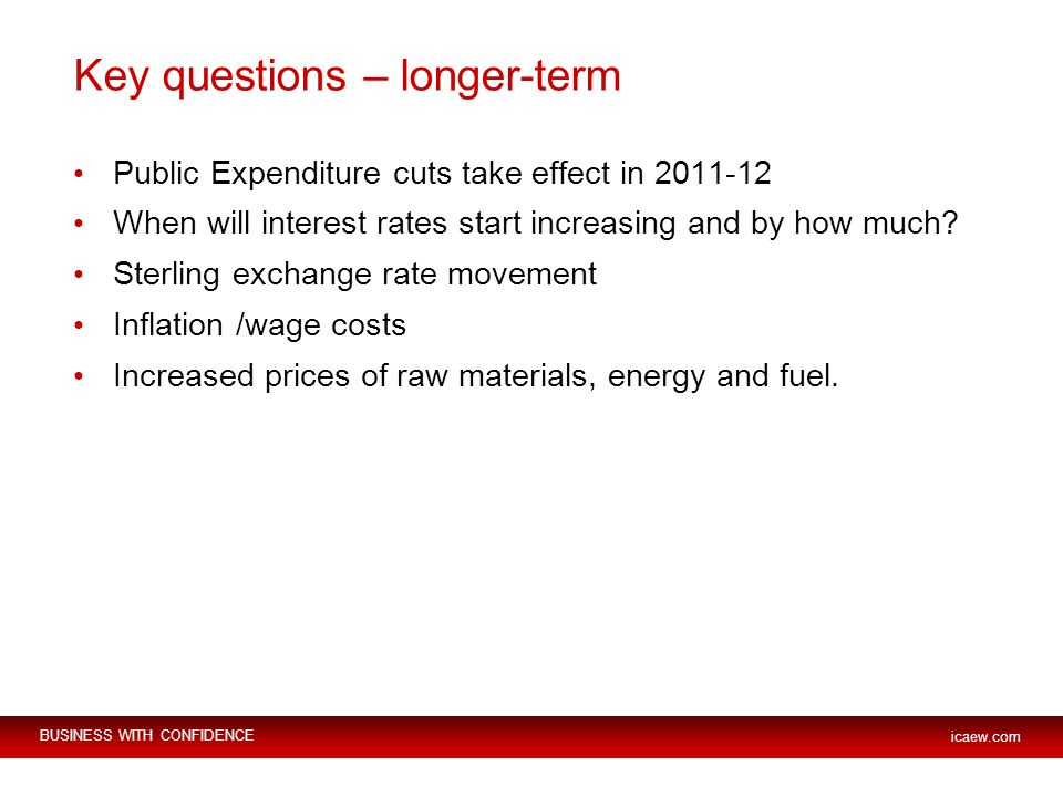 BUSINESS WITH CONFIDENCE icaew.com Key questions – longer-term Public Expenditure cuts take effect in When will interest rates start increasing and by how much.