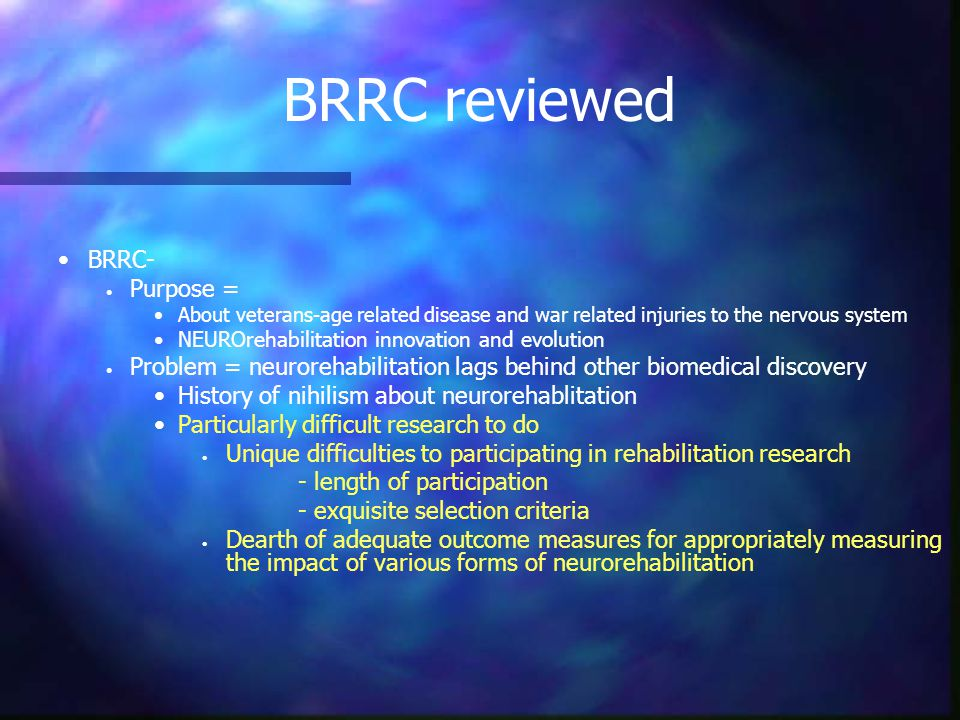 BRRC reviewed BRRC- Purpose = About veterans-age related disease and war related injuries to the nervous system NEUROrehabilitation innovation and evo