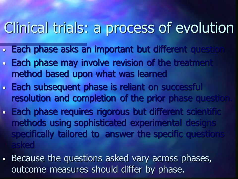 Clinical trials: a process of evolution Each phase asks an important but different question Each phase asks an important but different question Each p