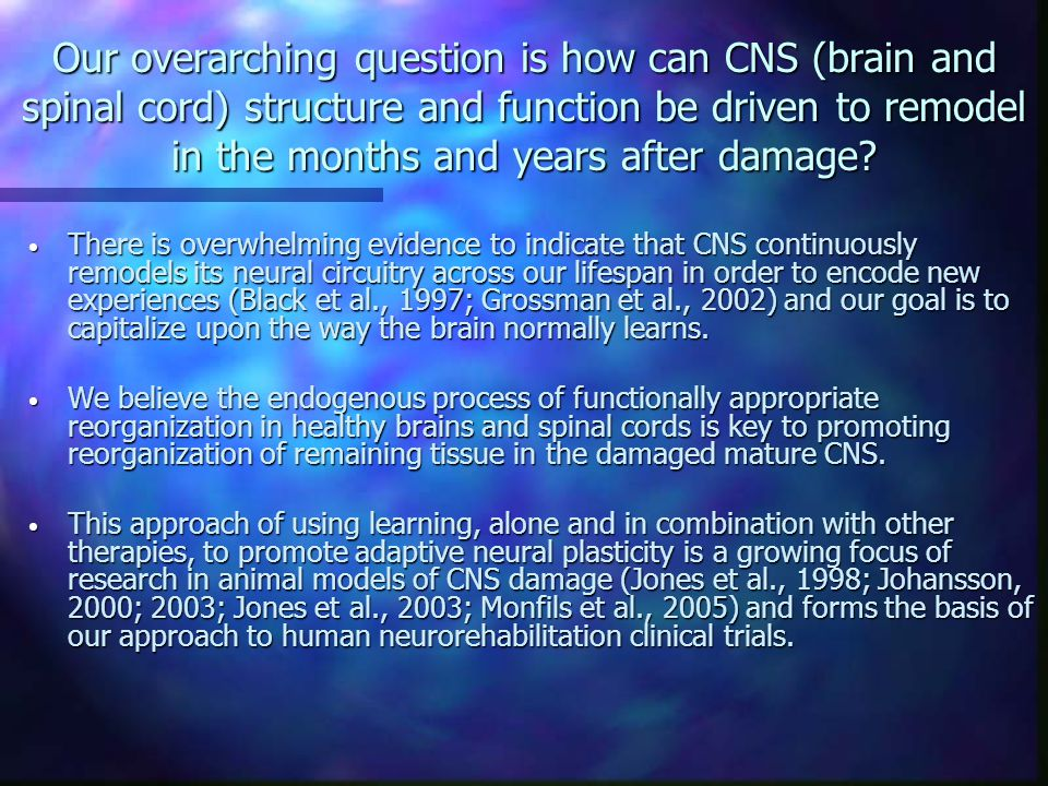 Our overarching question is how can CNS (brain and spinal cord) structure and function be driven to remodel in the months and years after damage? Ther