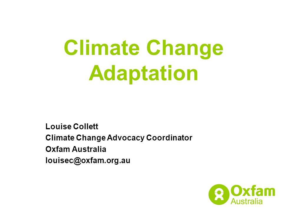 Climate Change Adaptation Louise Collett Climate Change Advocacy Coordinator Oxfam Australia louisec@oxfam.org.au